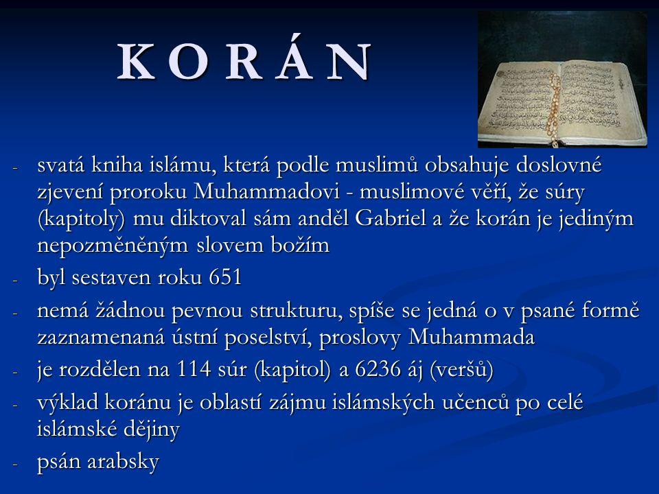 K O R Á N - svatá kniha islámu, která podle muslimů obsahuje doslovné zjevení proroku Muhammadovi - muslimové věří, že súry (kapitoly) mu diktoval sám anděl Gabriel a že korán je jediným nepozměněným slovem božím - byl sestaven roku 651 - nemá žádnou pevnou strukturu, spíše se jedná o v psané formě zaznamenaná ústní poselství, proslovy Muhammada - je rozdělen na 114 súr (kapitol) a 6236 áj (veršů) - výklad koránu je oblastí zájmu islámských učenců po celé islámské dějiny - psán arabsky