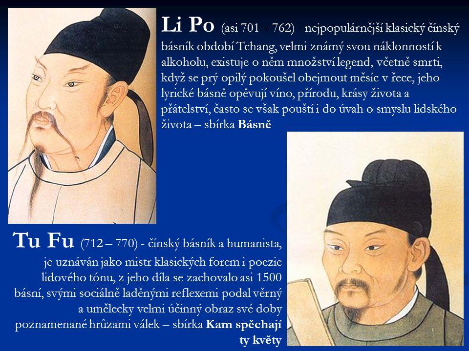 Li Po (asi 701 – 762) - nejpopulárnější klasický čínský básník období Tchang, velmi známý svou náklonností k alkoholu, existuje o něm množství legend, včetně smrti, když se prý opilý pokoušel obejmout měsíc v řece, jeho lyrické básně opěvují víno, přírodu, krásy života a přátelství, často se však pouští i do úvah o smyslu lidského života – sbírka Básně Tu Fu (712 – 770) - čínský básník a humanista, je uznáván jako mistr klasických forem i poezie lidového tónu, z jeho díla se zachovalo asi 1500 básní, svými sociálně laděnými reflexemi podal věrný a umělecky velmi účinný obraz své doby poznamenané hrůzami válek – sbírka Kam spěchají ty květy