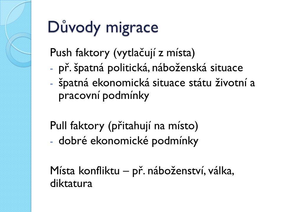 Důvody migrace Push faktory (vytlačují z místa) - př. špatná politická, náboženská situace - špatná ekonomická situace státu životní a pracovní podmín