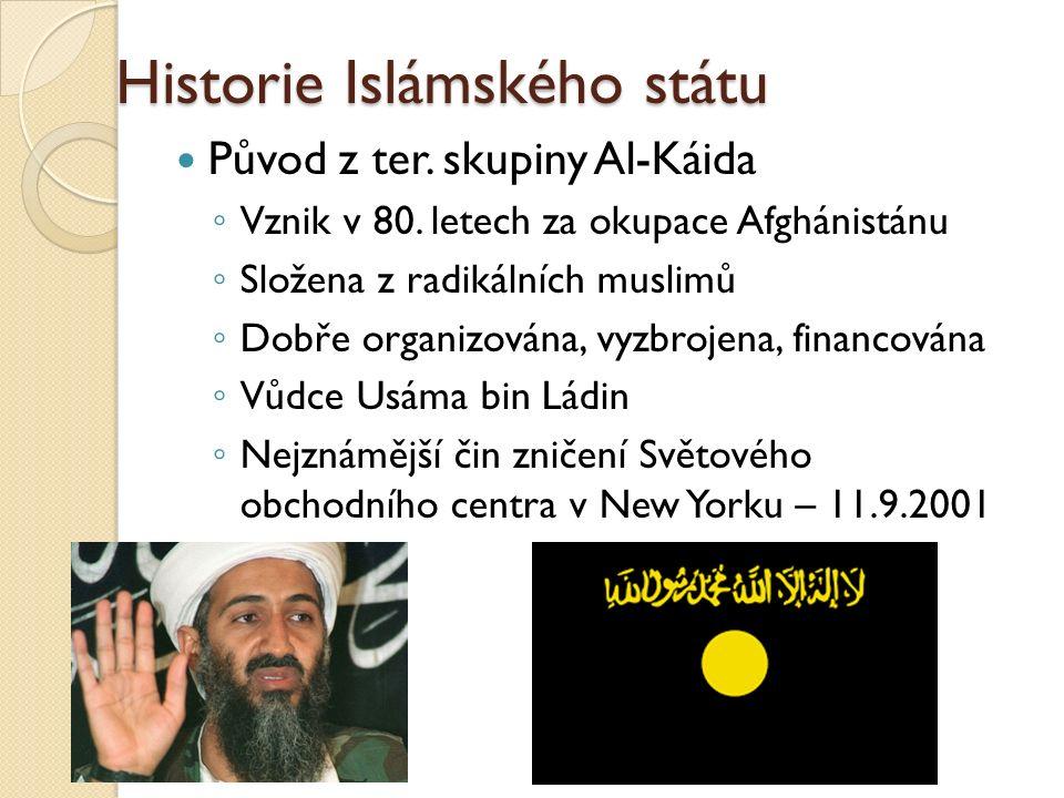 Historie Islámského státu Původ z ter. skupiny Al-Káida ◦ Vznik v 80. letech za okupace Afghánistánu ◦ Složena z radikálních muslimů ◦ Dobře organizov