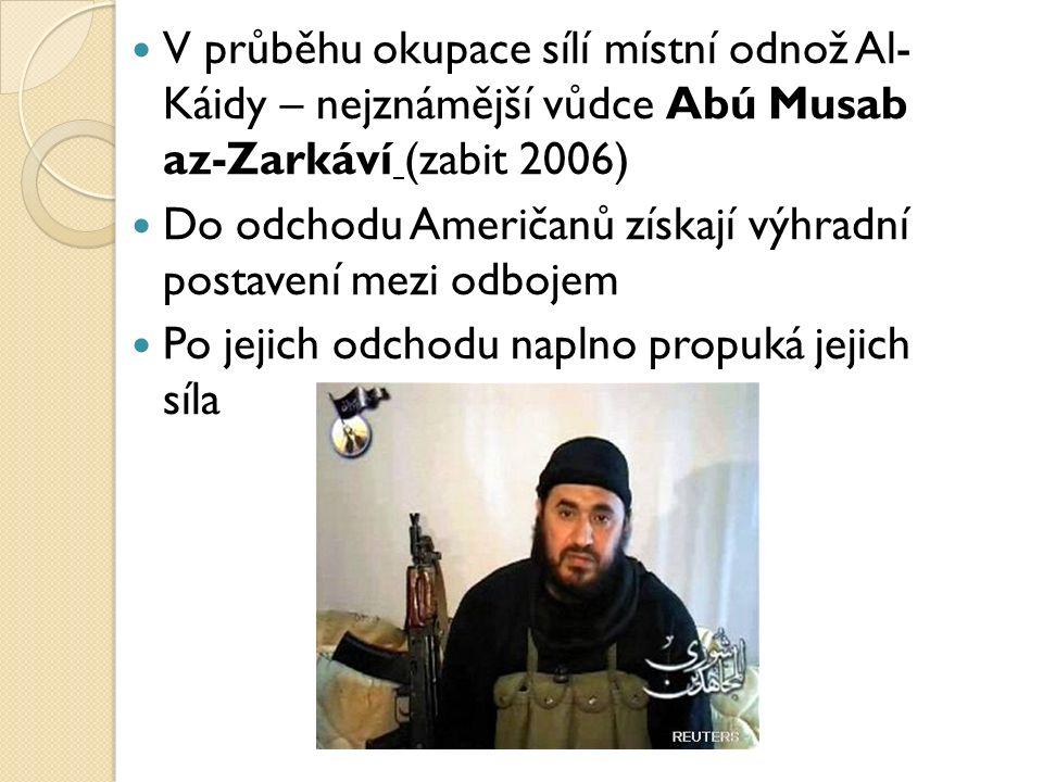 V průběhu okupace sílí místní odnož Al- Káidy – nejznámější vůdce Abú Musab az-Zarkáví (zabit 2006) Do odchodu Američanů získají výhradní postavení mezi odbojem Po jejich odchodu naplno propuká jejich síla