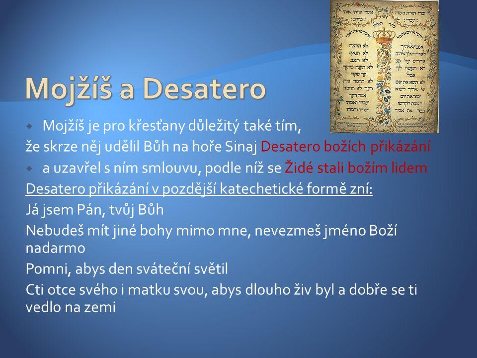  Mojžíš je pro křesťany důležitý také tím, že skrze něj udělil Bůh na hoře Sinaj Desatero božích přikázání  a uzavřel s ním smlouvu, podle níž se Židé stali božím lidem Desatero přikázání v pozdější katechetické formě zní: Já jsem Pán, tvůj Bůh Nebudeš mít jiné bohy mimo mne, nevezmeš jméno Boží nadarmo Pomni, abys den sváteční světil Cti otce svého i matku svou, abys dlouho živ byl a dobře se ti vedlo na zemi