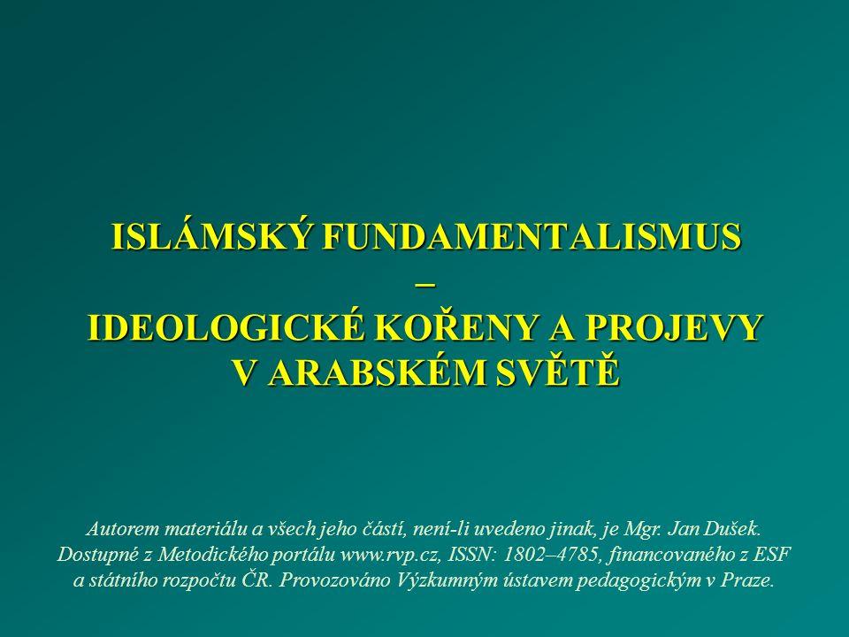 ISLÁMSKÝ FUNDAMENTALISMUS – IDEOLOGICKÉ KOŘENY A PROJEVY V ARABSKÉM SVĚTĚ Autorem materiálu a všech jeho částí, není-li uvedeno jinak, je Mgr. Jan Duš