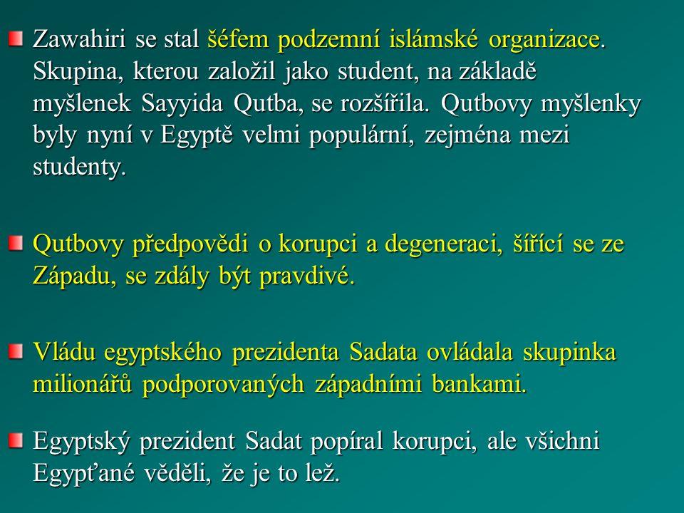 Zawahiri se stal šéfem podzemní islámské organizace. Skupina, kterou založil jako student, na základě myšlenek Sayyida Qutba, se rozšířila. Qutbovy my