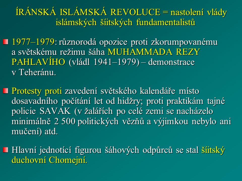 ÍRÁNSKÁ ISLÁMSKÁ REVOLUCE = nastolení vlády islámských šíitských fundamentalistů 1977–1979: různorodá opozice proti zkorumpovanému a světskému režimu