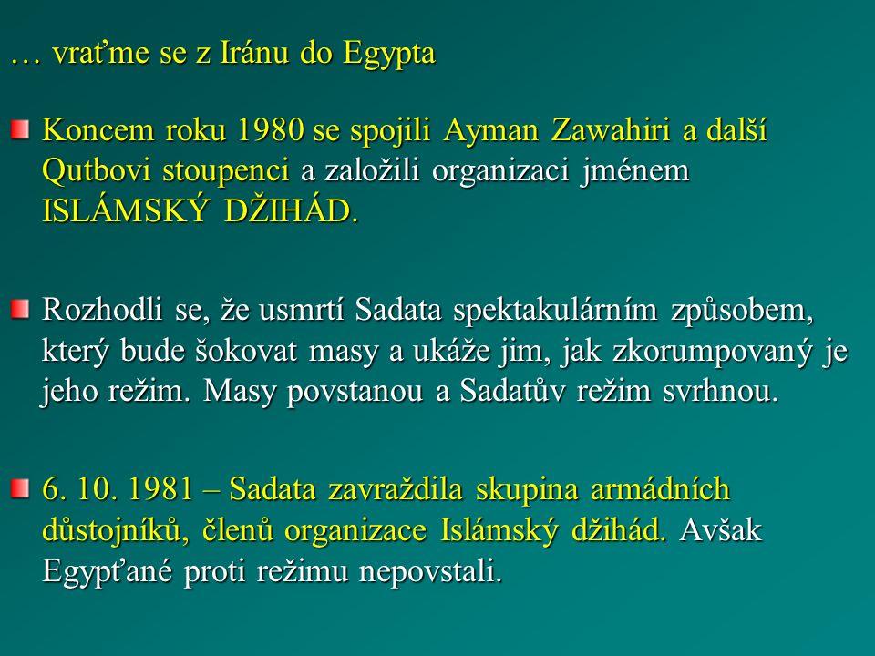 … vraťme se z Iránu do Egypta Koncem roku 1980 se spojili Ayman Zawahiri a další Qutbovi stoupenci a založili organizaci jménem ISLÁMSKÝ DŽIHÁD. Rozho