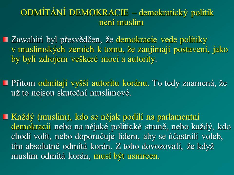 ODMÍTÁNÍ DEMOKRACIE – demokratický politik není muslim Zawahiri byl přesvědčen, že demokracie vede politiky v muslimských zemích k tomu, že zaujímají postavení, jako by byli zdrojem veškeré moci a autority.
