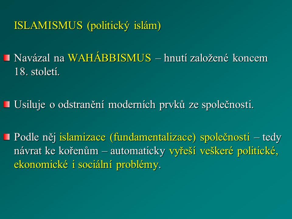 ISLAMISMUS (politický islám) Navázal na WAHÁBBISMUS – hnutí založené koncem 18. století. Usiluje o odstranění moderních prvků ze společnosti. Podle ně