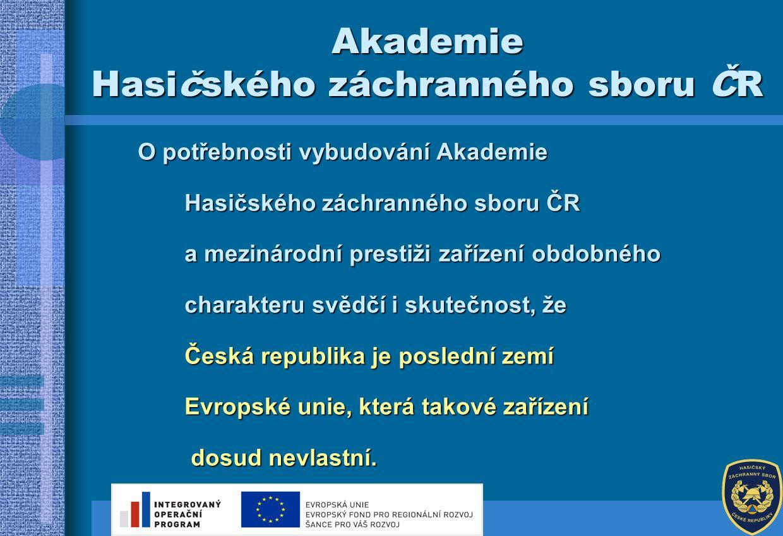 O potřebnosti vybudování Akademie Hasičského záchranného sboru ČR a mezinárodní prestiži zařízení obdobného a mezinárodní prestiži zařízení obdobného charakteru svědčí i skutečnost, že Česká republika je poslední zemí Evropské unie, která takové zařízení dosud nevlastní.
