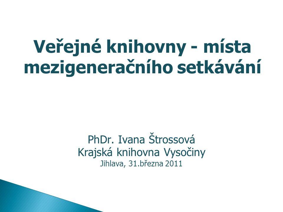 Veřejné knihovny - místa mezigeneračního setkávání PhDr. Ivana Štrossová Krajská knihovna Vysočiny Jihlava, 31.března 2011