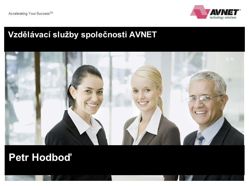 Accelerating Your Success TM Vzdělávací služby společnosti AVNET Petr Hodboď