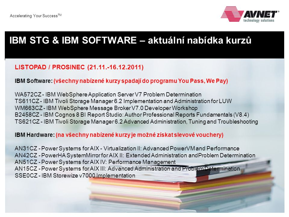 Accelerating Your Success TM IBM STG & IBM SOFTWARE – aktuální nabídka kurzů LISTOPAD / PROSINEC (21.11.-16.12.2011) IBM Software: (všechny nabízené kurzy spadají do programu You Pass, We Pay) WA572CZ - IBM WebSphere Application Server V7 Problem Determination TS611CZ - IBM Tivoli Storage Manager 6.2 Implementation and Administration for LUW WM663CZ - IBM WebSphere Message Broker V7.0 Developer Workshop B2458CZ - IBM Cognos 8 BI Report Studio: Author Professional Reports Fundamentals (V8.4) TS621CZ - IBM Tivoli Storage Manager 6.2 Advanced Administration, Tuning and Troubleshooting IBM Hardware: (na všechny nabízené kurzy je možné získat slevové vouchery) AN31CZ - Power Systems for AIX - Virtualization II: Advanced PowerVM and Performance AN42CZ - PowerHA SystemMirror for AIX II: Extended Administration andProblem Determination AN51CZ - Power Systems for AIX IV: Performance Management AN15CZ - Power Systems for AIX III: Advanced Administration and Problem Determination SSE0CZ - IBM Storewize v7000 Implementation