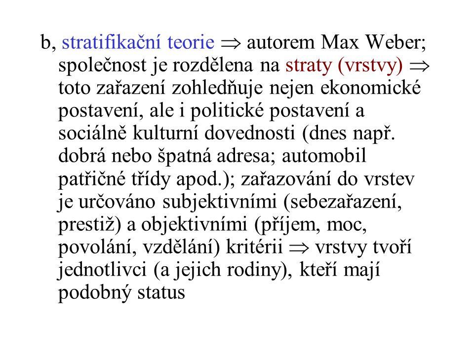 b, stratifikační teorie  autorem Max Weber; společnost je rozdělena na straty (vrstvy)  toto zařazení zohledňuje nejen ekonomické postavení, ale i politické postavení a sociálně kulturní dovednosti (dnes např.