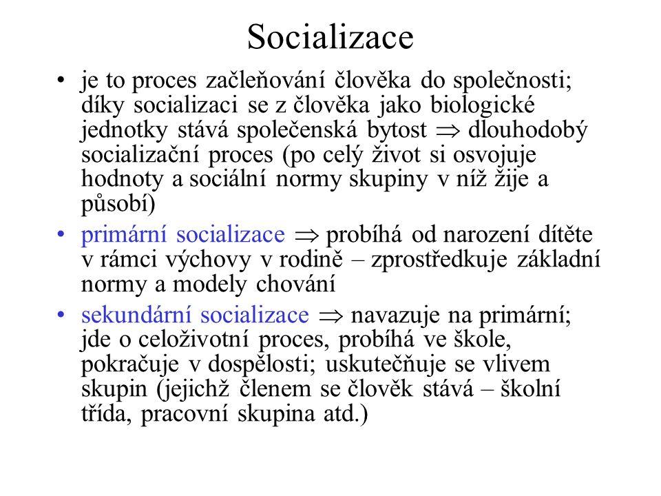 Socializace je to proces začleňování člověka do společnosti; díky socializaci se z člověka jako biologické jednotky stává společenská bytost  dlouhodobý socializační proces (po celý život si osvojuje hodnoty a sociální normy skupiny v níž žije a působí) primární socializace  probíhá od narození dítěte v rámci výchovy v rodině – zprostředkuje základní normy a modely chování sekundární socializace  navazuje na primární; jde o celoživotní proces, probíhá ve škole, pokračuje v dospělosti; uskutečňuje se vlivem skupin (jejichž členem se člověk stává – školní třída, pracovní skupina atd.)