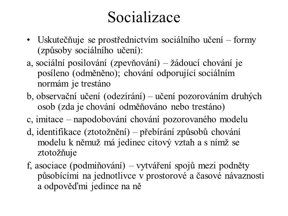 Socializace Uskutečňuje se prostřednictvím sociálního učení – formy (způsoby sociálního učení): a, sociální posilování (zpevňování) – žádoucí chování je posíleno (odměněno); chování odporující sociálním normám je trestáno b, observační učení (odezírání) – učení pozorováním druhých osob (zda je chování odměňováno nebo trestáno) c, imitace – napodobování chování pozorovaného modelu d, identifikace (ztotožnění) – přebírání způsobů chování modelu k němuž má jedinec citový vztah a s nímž se ztotožňuje f, asociace (podmiňování) – vytváření spojů mezi podněty působícími na jednotlivce v prostorové a časové návaznosti a odpověďmi jedince na ně
