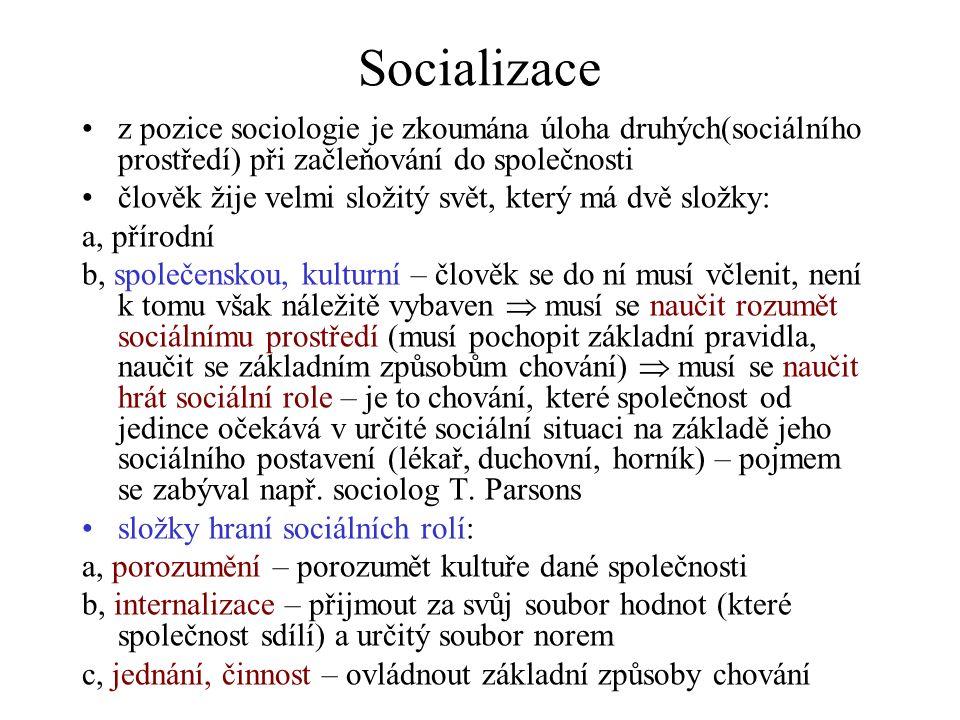 Socializace z pozice sociologie je zkoumána úloha druhých(sociálního prostředí) při začleňování do společnosti člověk žije velmi složitý svět, který má dvě složky: a, přírodní b, společenskou, kulturní – člověk se do ní musí včlenit, není k tomu však náležitě vybaven  musí se naučit rozumět sociálnímu prostředí (musí pochopit základní pravidla, naučit se základním způsobům chování)  musí se naučit hrát sociální role – je to chování, které společnost od jedince očekává v určité sociální situaci na základě jeho sociálního postavení (lékař, duchovní, horník) – pojmem se zabýval např.