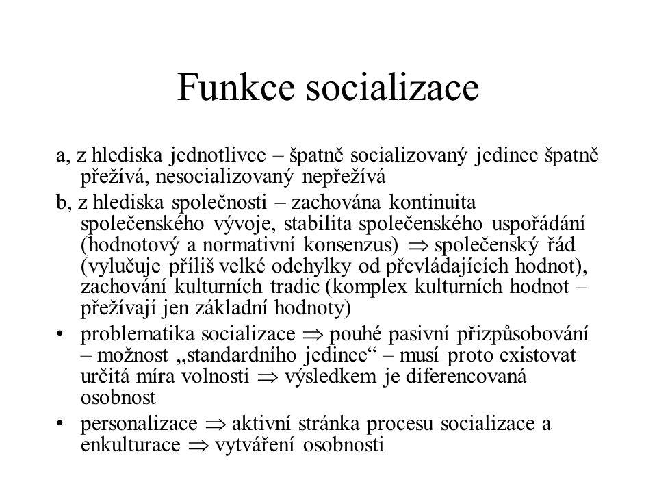 """Funkce socializace a, z hlediska jednotlivce – špatně socializovaný jedinec špatně přežívá, nesocializovaný nepřežívá b, z hlediska společnosti – zachována kontinuita společenského vývoje, stabilita společenského uspořádání (hodnotový a normativní konsenzus)  společenský řád (vylučuje příliš velké odchylky od převládajících hodnot), zachování kulturních tradic (komplex kulturních hodnot – přežívají jen základní hodnoty) problematika socializace  pouhé pasivní přizpůsobování – možnost """"standardního jedince – musí proto existovat určitá míra volnosti  výsledkem je diferencovaná osobnost personalizace  aktivní stránka procesu socializace a enkulturace  vytváření osobnosti"""