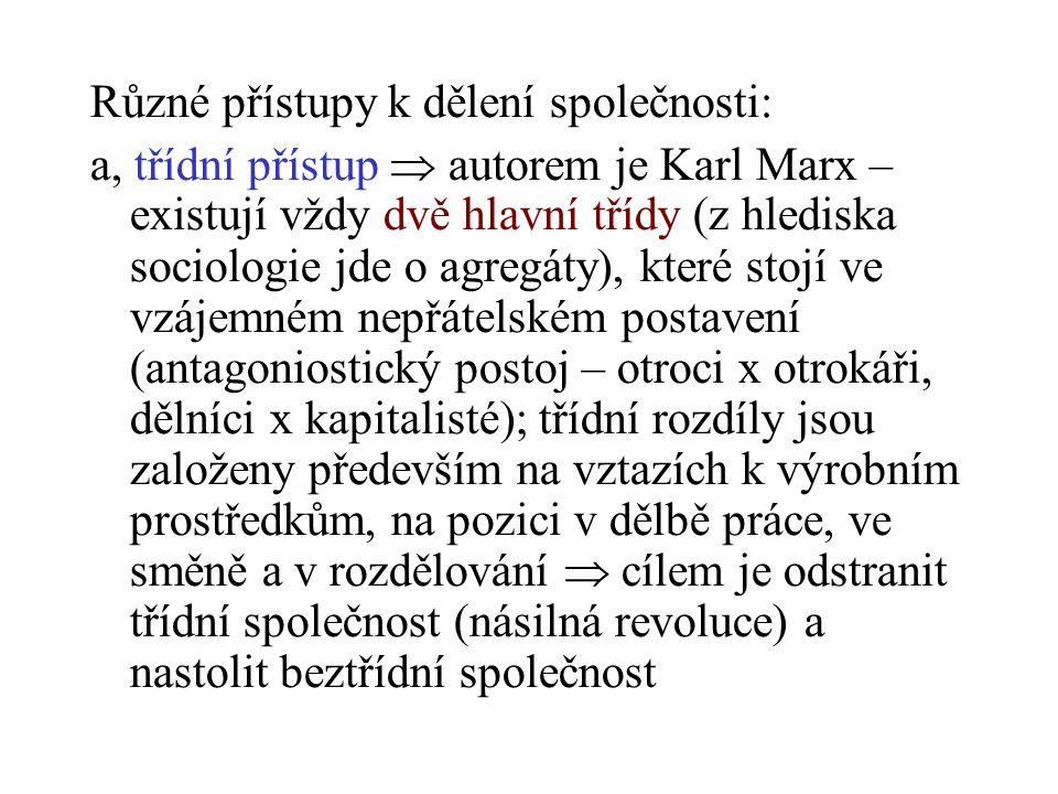 Různé přístupy k dělení společnosti: a, třídní přístup  autorem je Karl Marx – existují vždy dvě hlavní třídy (z hlediska sociologie jde o agregáty), které stojí ve vzájemném nepřátelském postavení (antagoniostický postoj – otroci x otrokáři, dělníci x kapitalisté); třídní rozdíly jsou založeny především na vztazích k výrobním prostředkům, na pozici v dělbě práce, ve směně a v rozdělování  cílem je odstranit třídní společnost (násilná revoluce) a nastolit beztřídní společnost