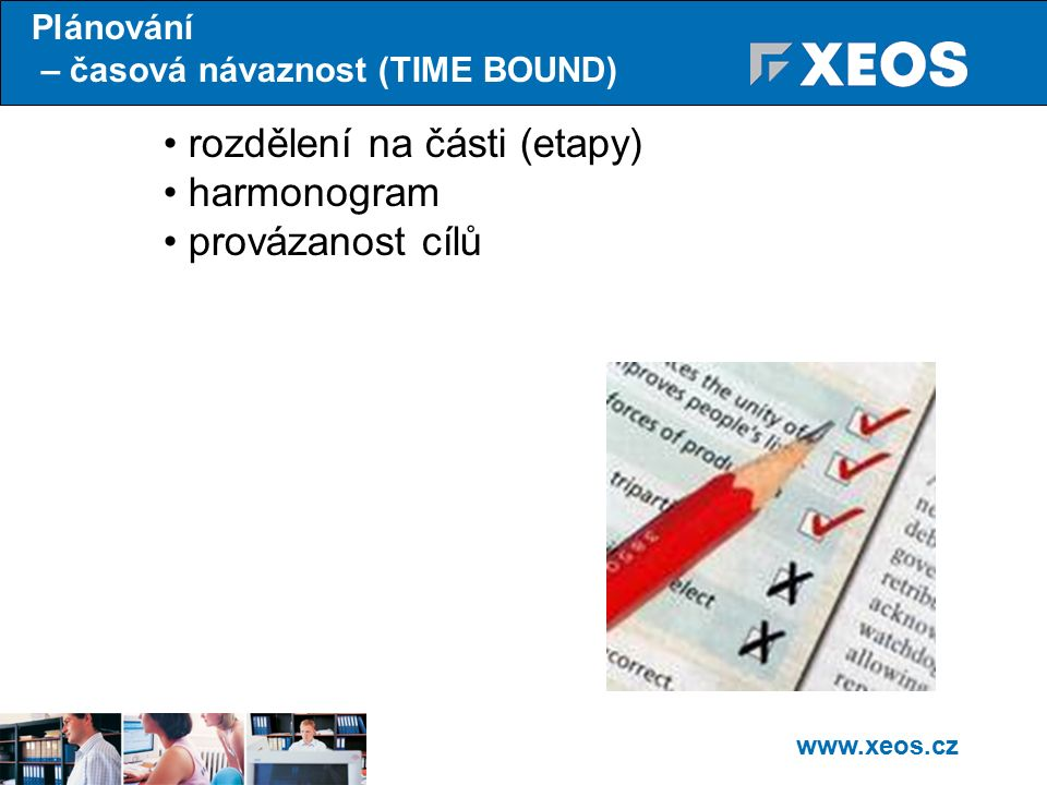 www.xeos.cz Plánování – časová návaznost (TIME BOUND) rozdělení na části (etapy) harmonogram provázanost cílů