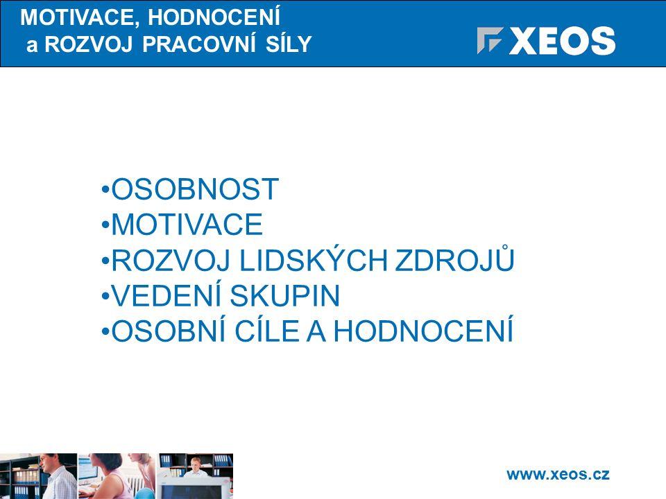 www.xeos.cz OSOBNOST MOTIVACE ROZVOJ LIDSKÝCH ZDROJŮ VEDENÍ SKUPIN OSOBNÍ CÍLE A HODNOCENÍ MOTIVACE, HODNOCENÍ a ROZVOJ PRACOVNÍ SÍLY