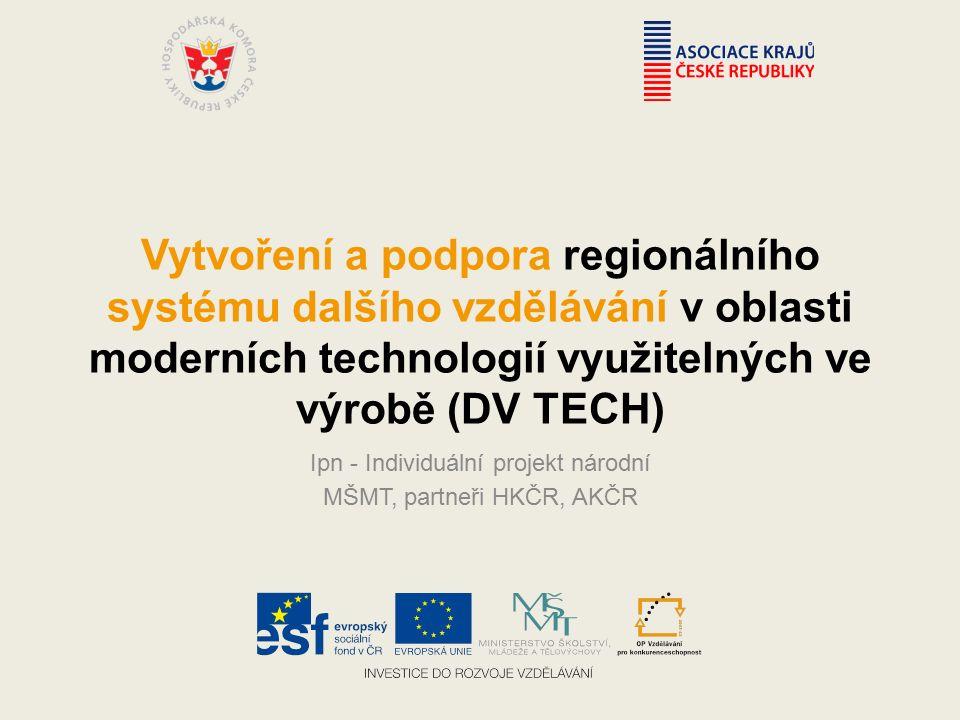 Vytvoření a podpora regionálního systému dalšího vzdělávání v oblasti moderních technologií využitelných ve výrobě (DV TECH) Ipn - Individuální projekt národní MŠMT, partneři HKČR, AKČR