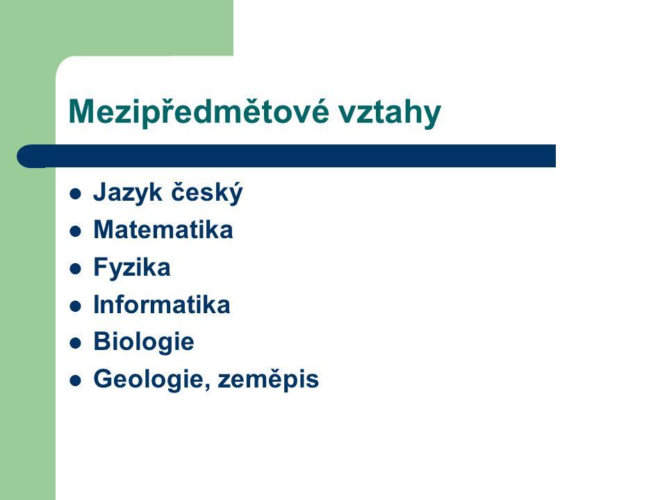 Mezipředmětové vztahy Jazyk český Matematika Fyzika Informatika Biologie Geologie, zeměpis
