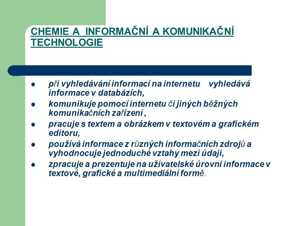 CHEMIE A INFORMAČNÍ A KOMUNIKAČNÍ TECHNOLOGIE při vyhledávání informací na internetu vyhledává informace v databázích, komunikuje pomocí internetu či jiných běžných komunikačních zařízení, pracuje s textem a obrázkem v textovém a grafickém editoru, používá informace z různých informačních zdrojů a vyhodnocuje jednoduché vztahy mezi údaji, zpracuje a prezentuje na uživatelské úrovni informace v textové, grafické a multimediální formě.