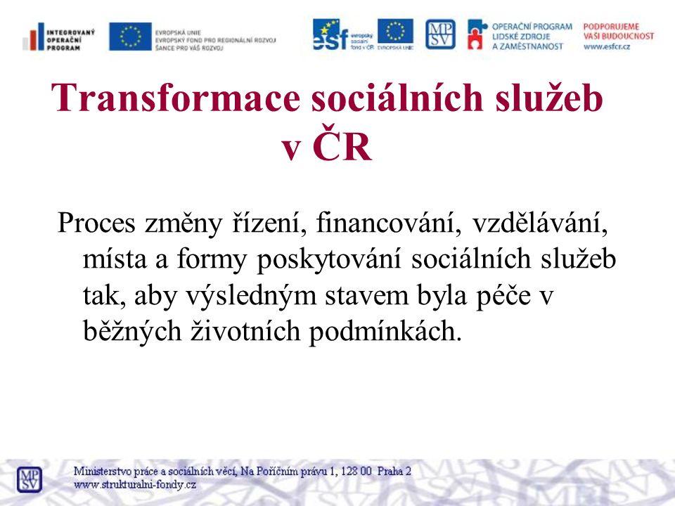 Transformace sociálních služeb v ČR Proces změny řízení, financování, vzdělávání, místa a formy poskytování sociálních služeb tak, aby výsledným stave
