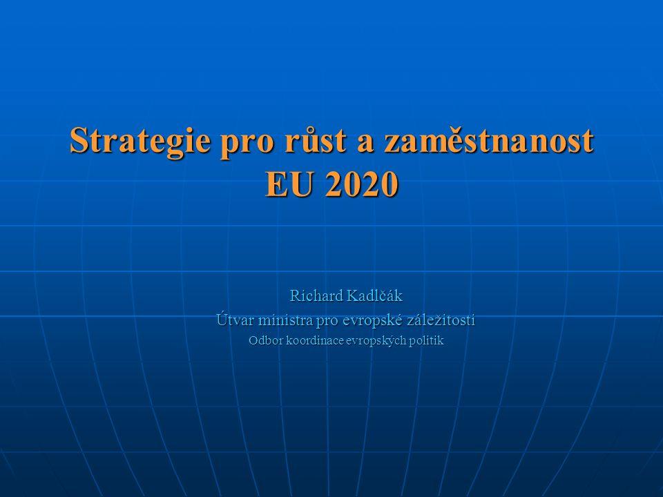 Strategie pro růst a zaměstnanost EU 2020 Richard Kadlčák Útvar ministra pro evropské záležitosti Odbor koordinace evropských politik