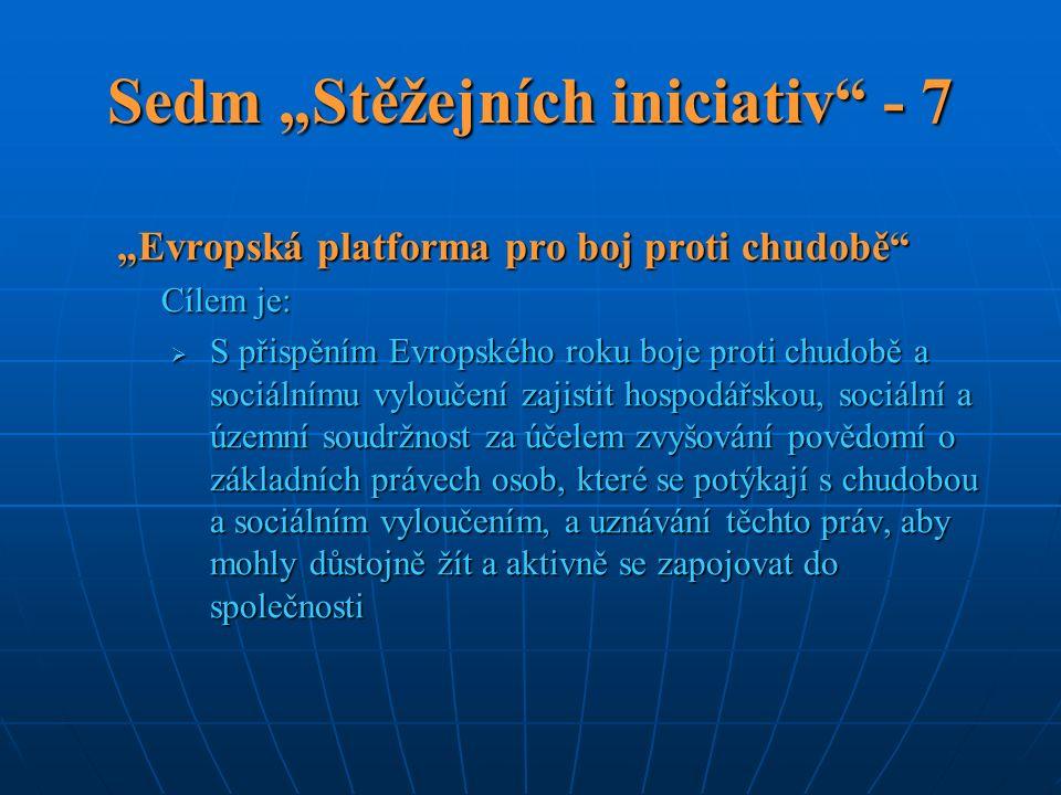 """Sedm """"Stěžejních iniciativ - 7 """"Evropská platforma pro boj proti chudobě Cílem je:  S přispěním Evropského roku boje proti chudobě a sociálnímu vyloučení zajistit hospodářskou, sociální a územní soudržnost za účelem zvyšování povědomí o základních právech osob, které se potýkají s chudobou a sociálním vyloučením, a uznávání těchto práv, aby mohly důstojně žít a aktivně se zapojovat do společnosti"""