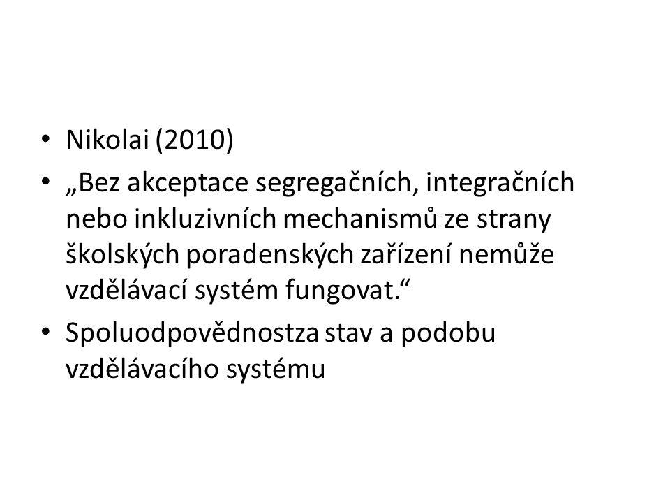 """Nikolai (2010) """"Bez akceptace segregačních, integračních nebo inkluzivních mechanismů ze strany školských poradenských zařízení nemůže vzdělávací systém fungovat. Spoluodpovědnostza stav a podobu vzdělávacího systému"""