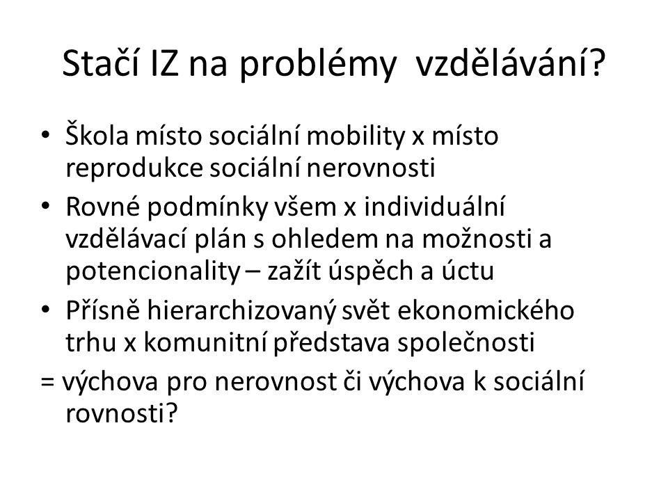 Stačí IZ na problémy vzdělávání? Škola místo sociální mobility x místo reprodukce sociální nerovnosti Rovné podmínky všem x individuální vzdělávací pl