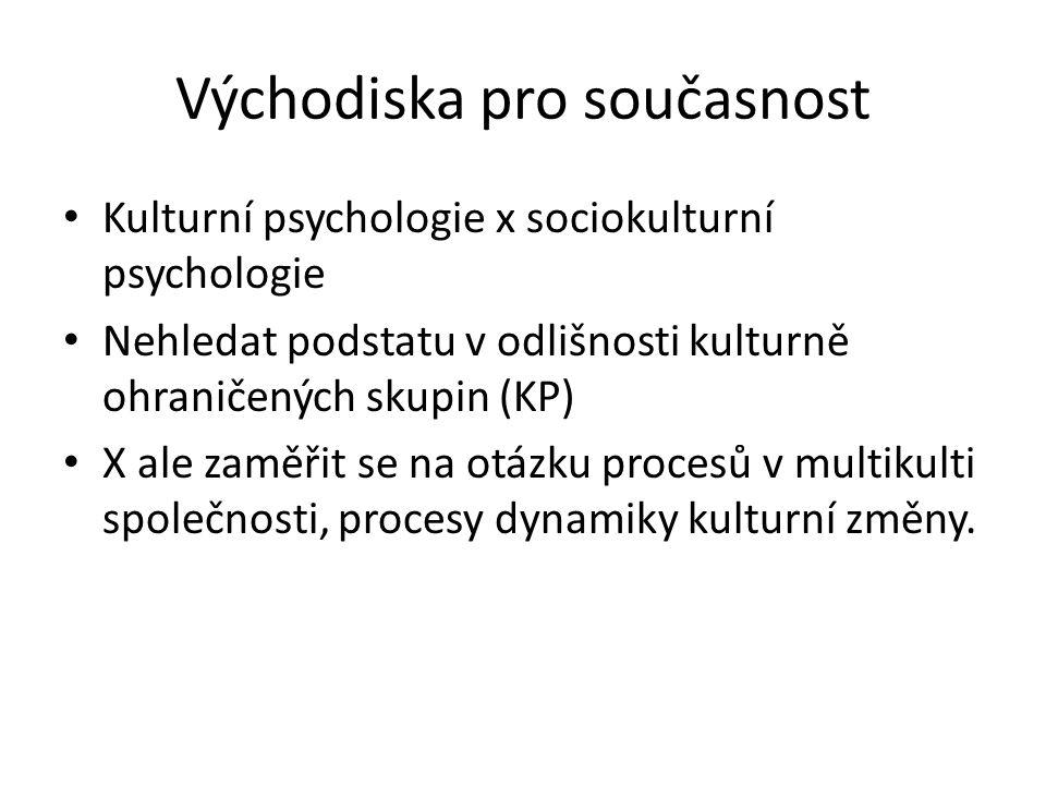 Východiska pro současnost Kulturní psychologie x sociokulturní psychologie Nehledat podstatu v odlišnosti kulturně ohraničených skupin (KP) X ale zaměřit se na otázku procesů v multikulti společnosti, procesy dynamiky kulturní změny.