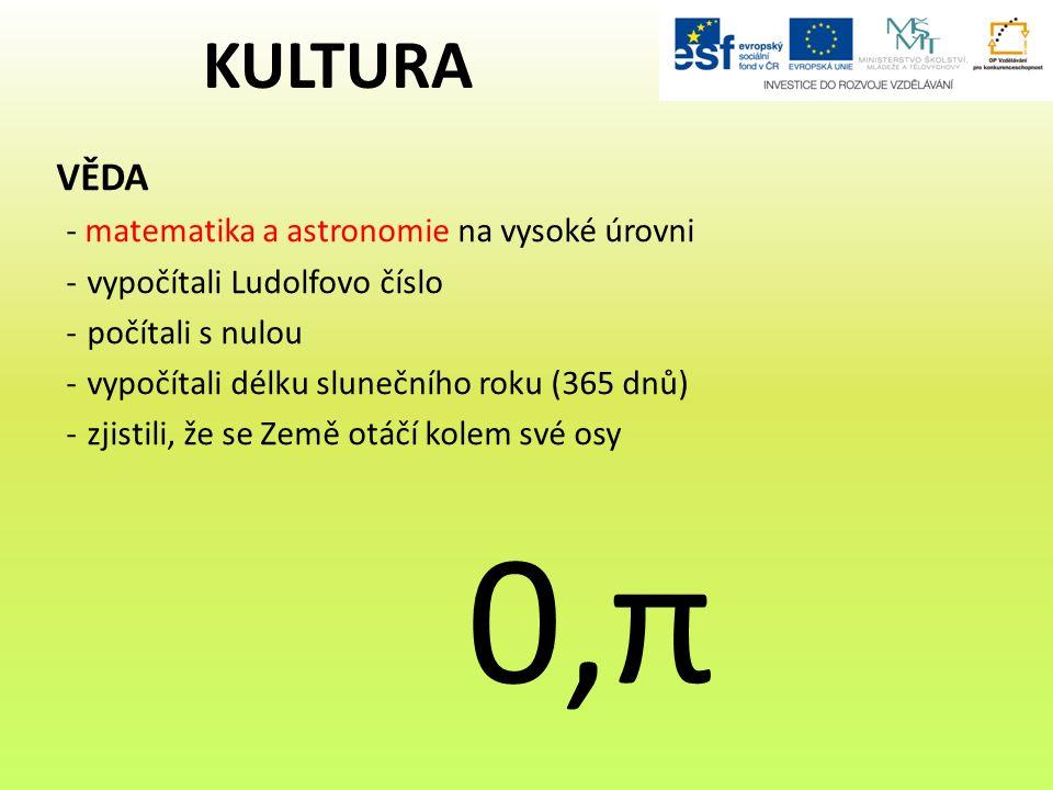 VĚDA - matematika a astronomie na vysoké úrovni -vypočítali Ludolfovo číslo -počítali s nulou -vypočítali délku slunečního roku (365 dnů) -zjistili, že se Země otáčí kolem své osy 0,π KULTURA