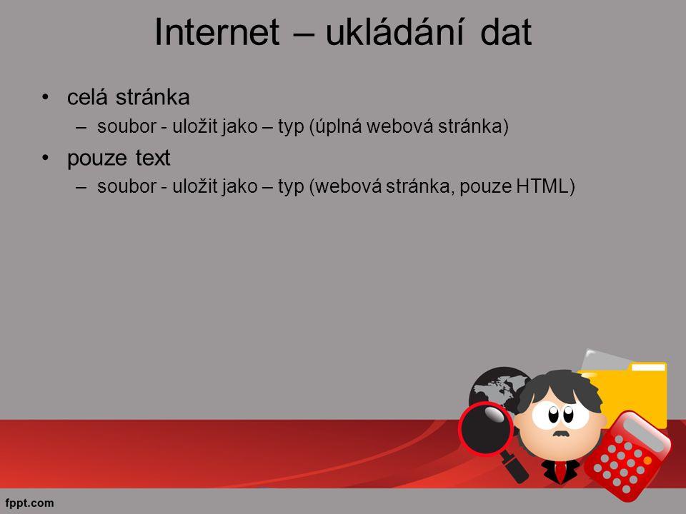 Internet – ukládání dat celá stránka –soubor - uložit jako – typ (úplná webová stránka) pouze text –soubor - uložit jako – typ (webová stránka, pouze HTML)
