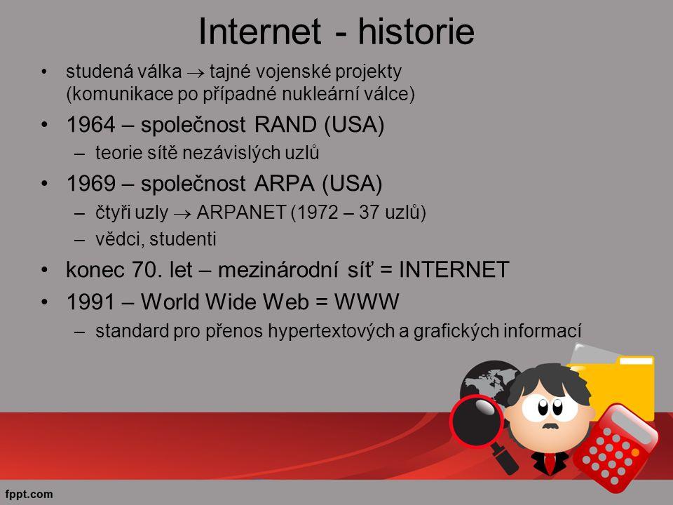 Internet - historie studená válka  tajné vojenské projekty (komunikace po případné nukleární válce) 1964 – společnost RAND (USA) –teorie sítě nezávislých uzlů 1969 – společnost ARPA (USA) –čtyři uzly  ARPANET (1972 – 37 uzlů) –vědci, studenti konec 70.
