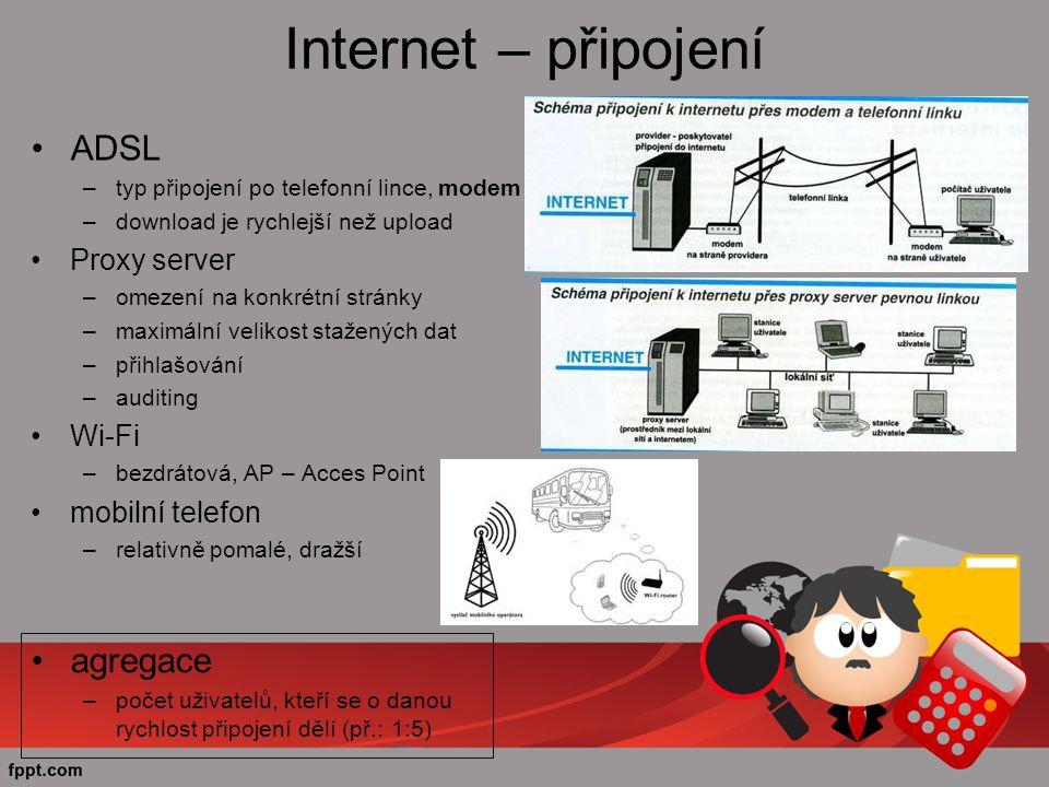 Internet – připojení ADSL –typ připojení po telefonní lince, modem –download je rychlejší než upload Proxy server –omezení na konkrétní stránky –maximální velikost stažených dat –přihlašování –auditing Wi-Fi –bezdrátová, AP – Acces Point mobilní telefon –relativně pomalé, dražší agregace –počet uživatelů, kteří se o danou rychlost připojení dělí (př.: 1:5)