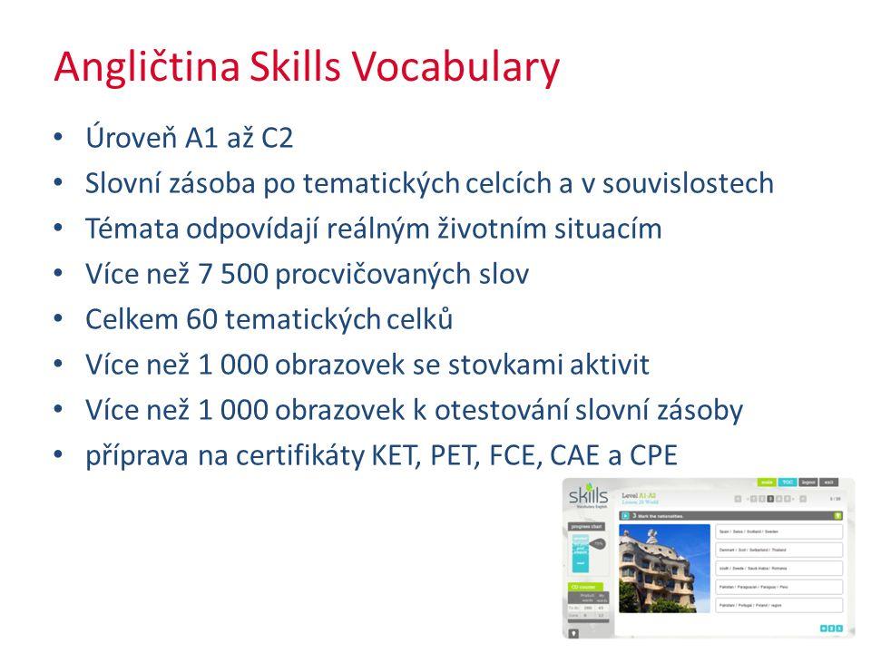 Angličtina Skills Vocabulary Úroveň A1 až C2 Slovní zásoba po tematických celcích a v souvislostech Témata odpovídají reálným životním situacím Více než 7 500 procvičovaných slov Celkem 60 tematických celků Více než 1 000 obrazovek se stovkami aktivit Více než 1 000 obrazovek k otestování slovní zásoby příprava na certifikáty KET, PET, FCE, CAE a CPE