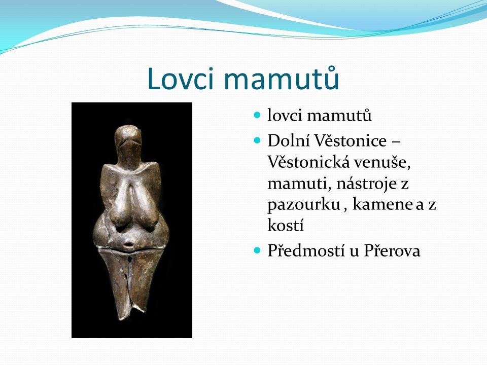 Lovci mamutů lovci mamutů Dolní Věstonice – Věstonická venuše, mamuti, nástroje z pazourku, kamene a z kostí Předmostí u Přerova