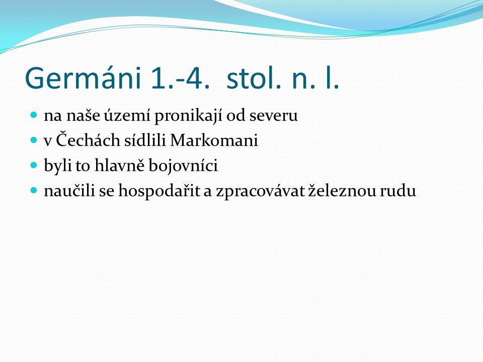 Germáni 1.-4. stol. n. l. na naše území pronikají od severu v Čechách sídlili Markomani byli to hlavně bojovníci naučili se hospodařit a zpracovávat ž