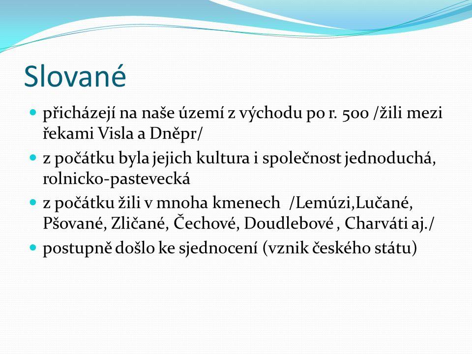 Slované přicházejí na naše území z východu po r. 500 /žili mezi řekami Visla a Dněpr/ z počátku byla jejich kultura i společnost jednoduchá, rolnicko-