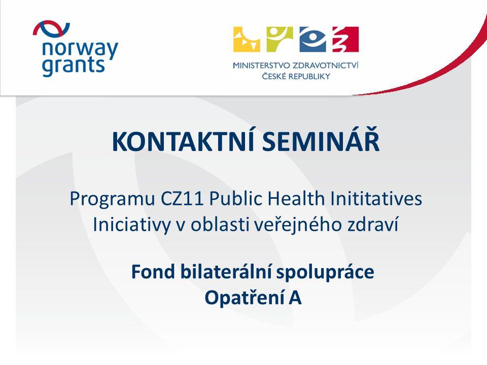 KONTAKTNÍ SEMINÁŘ Programu CZ11 Public Health Inititatives Iniciativy v oblasti veřejného zdraví Fond bilaterální spolupráce Opatření A