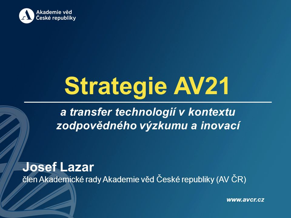 Strategie AV21 a transfer technologií v kontextu zodpovědného výzkumu a inovací Josef Lazar člen Akademické rady Akademie věd České republiky (AV ČR) www.avcr.cz