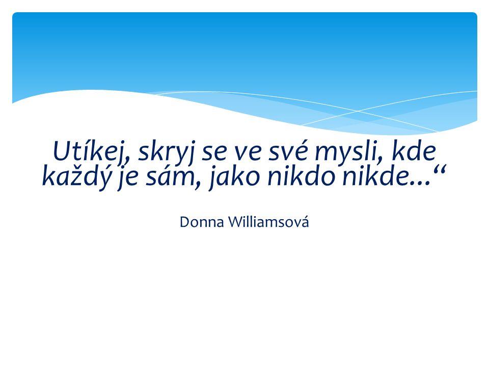 Utíkej, skryj se ve své mysli, kde každý je sám, jako nikdo nikde... Donna Williamsová