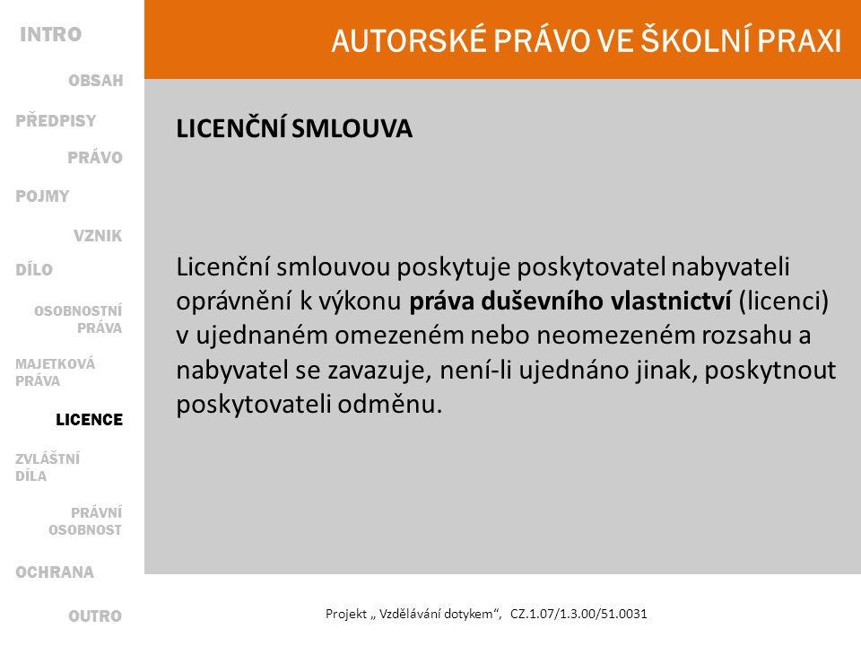 """AUTORSKÉ PRÁVO VE ŠKOLNÍ PRAXI Projekt """" Vzdělávání dotykem , CZ.1.07/1.3.00/51.0031 LICENČNÍ SMLOUVA Licenční smlouvou poskytuje poskytovatel nabyvateli oprávnění k výkonu práva duševního vlastnictví (licenci) v ujednaném omezeném nebo neomezeném rozsahu a nabyvatel se zavazuje, není-li ujednáno jinak, poskytnout poskytovateli odměnu."""