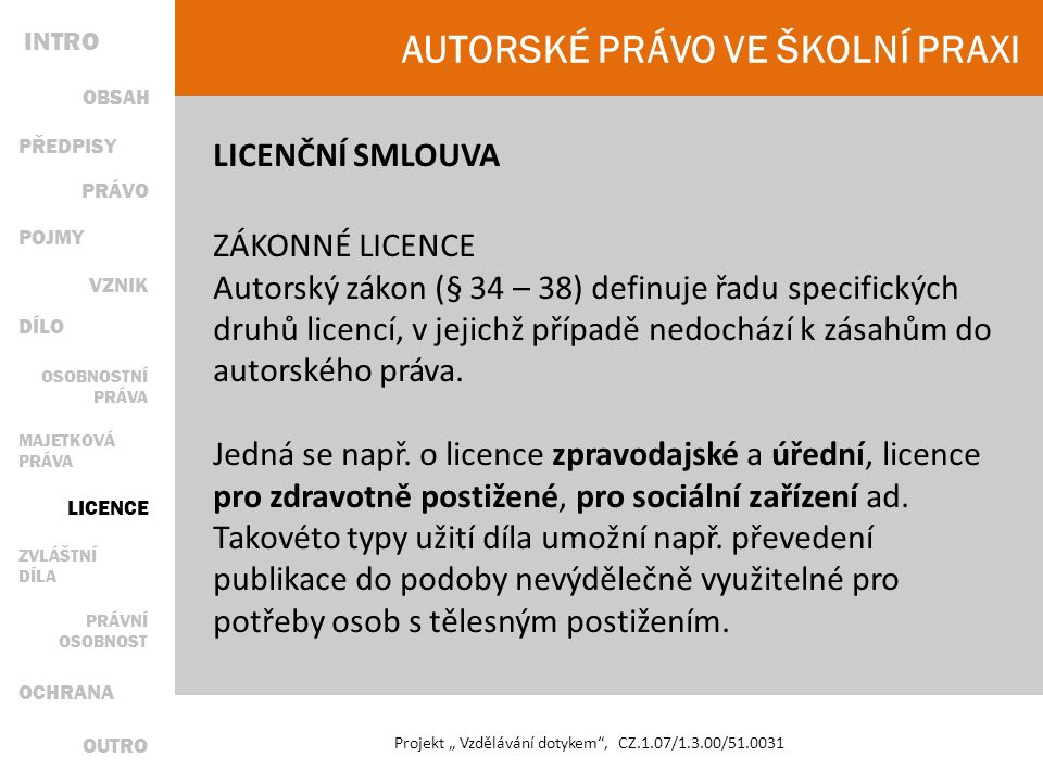 """AUTORSKÉ PRÁVO VE ŠKOLNÍ PRAXI Projekt """" Vzdělávání dotykem , CZ.1.07/1.3.00/51.0031 LICENČNÍ SMLOUVA ZÁKONNÉ LICENCE Autorský zákon (§ 34 – 38) definuje řadu specifických druhů licencí, v jejichž případě nedochází k zásahům do autorského práva."""