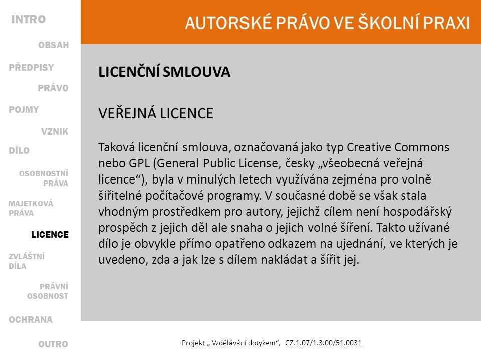 """AUTORSKÉ PRÁVO VE ŠKOLNÍ PRAXI Projekt """" Vzdělávání dotykem , CZ.1.07/1.3.00/51.0031 LICENČNÍ SMLOUVA VEŘEJNÁ LICENCE Taková licenční smlouva, označovaná jako typ Creative Commons nebo GPL (General Public License, česky """"všeobecná veřejná licence ), byla v minulých letech využívána zejména pro volně šiřitelné počítačové programy."""