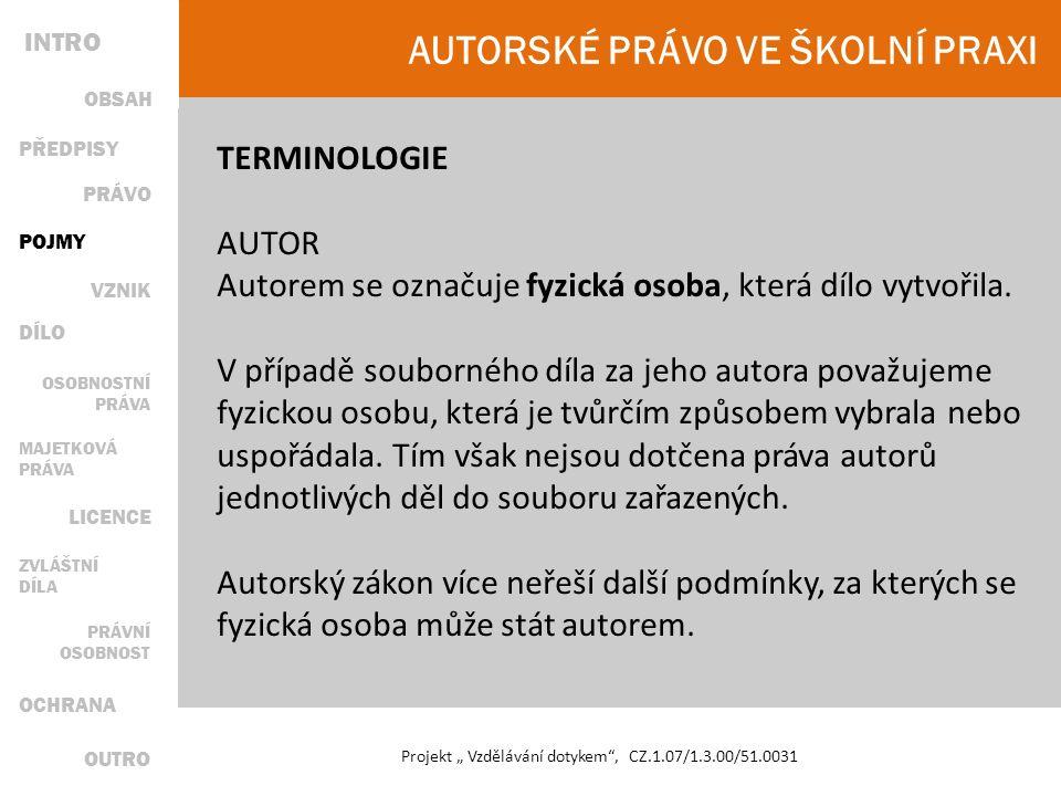 """AUTORSKÉ PRÁVO VE ŠKOLNÍ PRAXI Projekt """" Vzdělávání dotykem , CZ.1.07/1.3.00/51.0031 TERMINOLOGIE AUTOR Autorem se označuje fyzická osoba, která dílo vytvořila."""