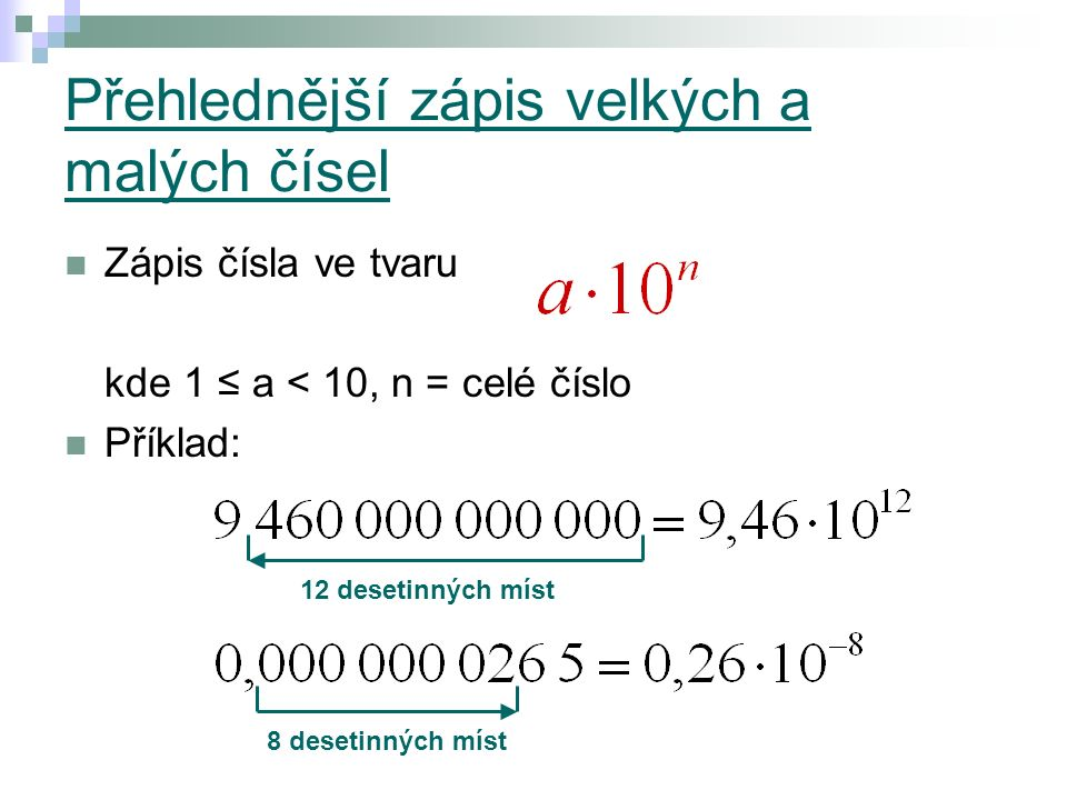 Přehlednější zápis velkých a malých čísel Zápis čísla ve tvaru kde 1 ≤ a < 10, n = celé číslo Příklad: 12 desetinných míst 8 desetinných míst