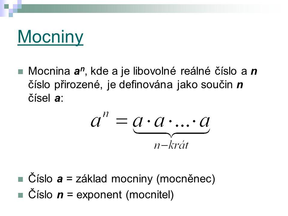 Mocniny Mocnina a n, kde a je libovolné reálné číslo a n číslo přirozené, je definována jako součin n čísel a: Číslo a = základ mocniny (mocněnec) Číslo n = exponent (mocnitel)